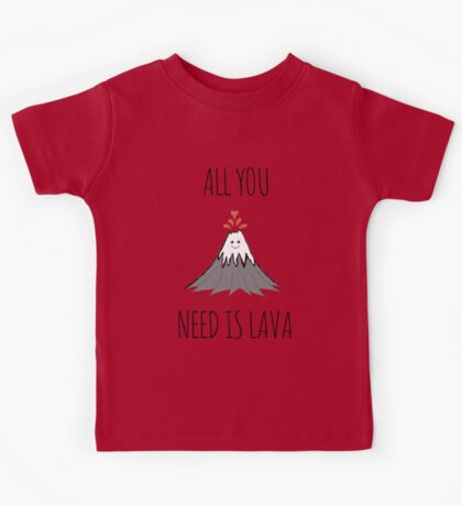 ALL YOU NEED IS LAVA ! Kids Tee
