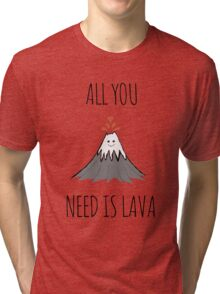 ALL YOU NEED IS LAVA ! Tri-blend T-Shirt