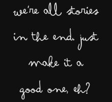 We're all stories in the end. Just make it a good one, eh? [BLACK] by AlanPun