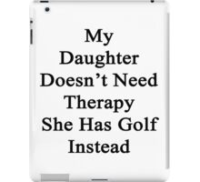 My Daughter Doesn't Need Therapy She Has Golf Instead  iPad Case/Skin