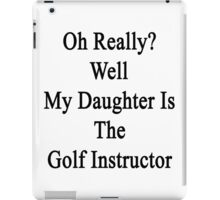 Oh Really? Well My Daughter Is The Golf Instructor  iPad Case/Skin