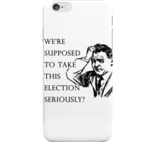 We're supposed to take this election seriously?  iPhone Case/Skin
