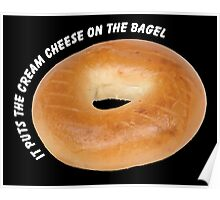 It Puts The Cream Cheese On The Bagel Poster