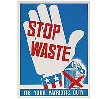 """Stop Waste. It's your patriotic duty."" - Vintage ww2 propaganda poster Photographic Print"