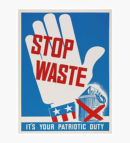 """Stop Waste. It's your patriotic duty."" - Vintage ww2 propaganda poster Photographic Print"
