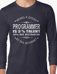 Being a Good Programmer Is 3% Talent and 97% Not Being Distracted By the Internet Long Sleeve T-Shirt