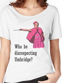 """""""Who be disrespecting Umbridge?"""" Women's Relaxed Fit T-Shirt"""