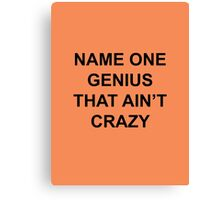Name one genius that ain't crazy Canvas Print