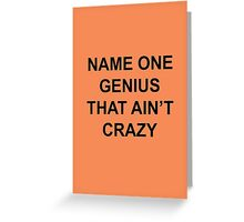 Name one genius that ain't crazy Greeting Card