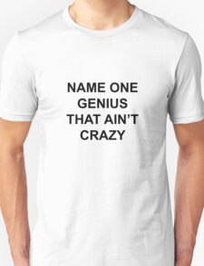 Name one genius that ain't crazy Unisex T-Shirt