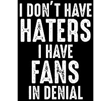 I Don't Have Haters I Have Fans In Denial T Shirt Photographic Print