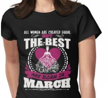 All Women Are Created Equal But The Best Are Born In March Womens Fitted T-Shirt