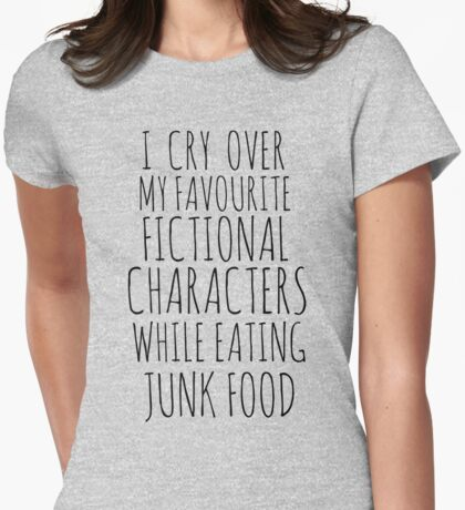 i cry over my favourite fictional characters while eating junk food Womens Fitted T-Shirt
