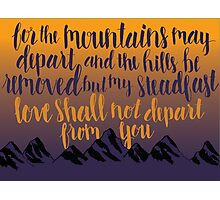 For The Mountains May Depart, And The Hills Be Removed, But My Steadfast Love Shall Not Depart From You Photographic Print