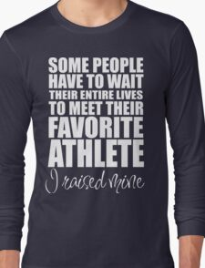 SOME PEOPLE HAVE TO WAIT THEIR ENTIRE LIVES TO MEET THEIR FAVORITE ATHLETE. I RAISED MINE Long Sleeve T-Shirt