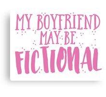My boyfriend may be fictional Canvas Print