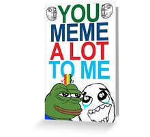 You Meme A Lot To Me Greeting Card