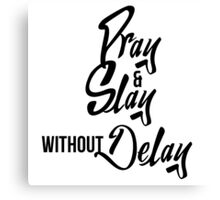 Pray & Slay without Delay Canvas Print