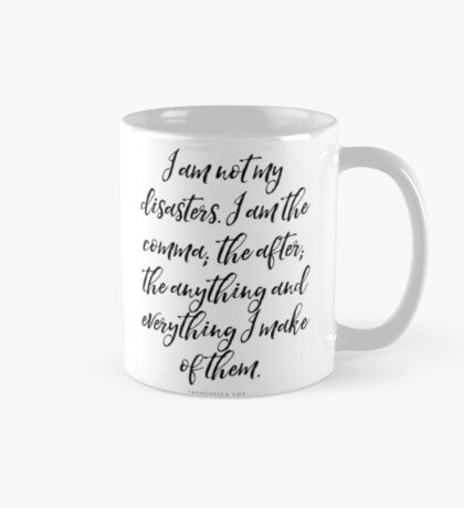 I am not my disasters. I am the comma; the after; the anything and everything I make of them. Mug