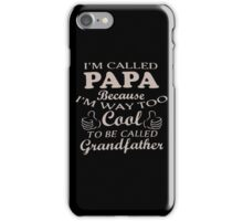 I'm Called Papa Because I'm Way Too Cool To Be Called Grandfather iPhone Case/Skin