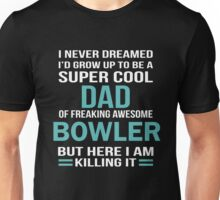 I NEVER DREAMED I'D GROW UP TO BE A SUPER COOL DAD OF FREAKING AWESOME BOWLER BUT HERE I AM KILLING IT Unisex T-Shirt