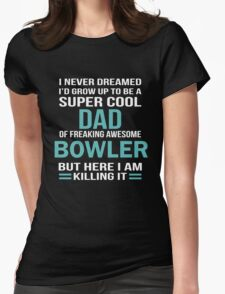 I NEVER DREAMED I'D GROW UP TO BE A SUPER COOL DAD OF FREAKING AWESOME BOWLER BUT HERE I AM KILLING IT Womens Fitted T-Shirt