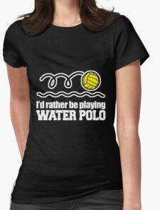 I'D RATHER BE PLAYING WATER POLO Womens Fitted T-Shirt