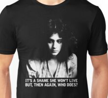 It's a shame she won't live.  But, then again, who does? Unisex T-Shirt