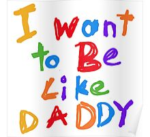 I Want to Be Like Daddy Kids Baby Poster
