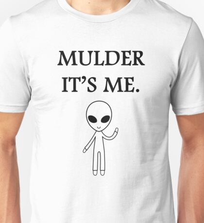 Mulder it's me.  Unisex T-Shirt