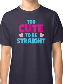 Too CUTE to be STRAIGHT!  Classic T-Shirt