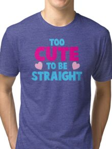 Too CUTE to be STRAIGHT!  Tri-blend T-Shirt