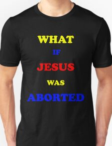 What if Jesus was Aborted  Unisex T-Shirt