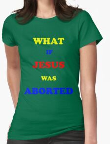 What if Jesus was Aborted  Womens Fitted T-Shirt
