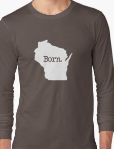 Wisconsin Born WI Home  Long Sleeve T-Shirt
