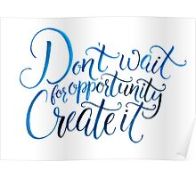 Don't wait for opportunity. Create it.  Poster