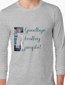 Goodbye trolley people! Long Sleeve T-Shirt