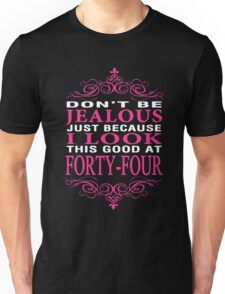 Don't be Jealous just because i look this good at 44 Unisex T-Shirt