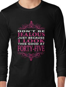 Don't be Jealous just because i look this good at 45 Long Sleeve T-Shirt