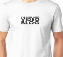 I've Seen Your Video Blog (You're just embarrassing yourself) Unisex T-Shirt