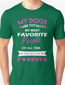 My DOGS are totally my most FAVORITE people of all time in the history of FOREVER T-Shirt