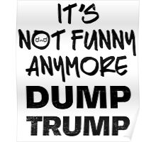 It's Not Funny Anymore DUMP TRUMP Poster