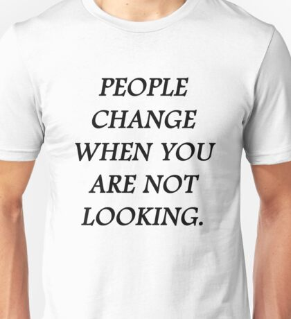 People change when you're not looking Unisex T-Shirt