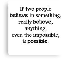 If two people  believe in something, really believe, anything, even the impossible, is possible. Canvas Print