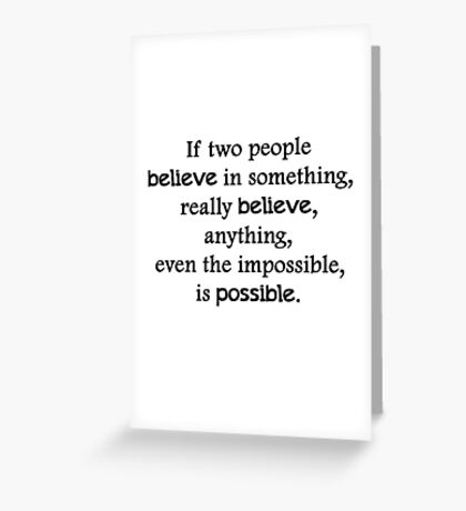 If two people  believe in something, really believe, anything, even the impossible, is possible. Greeting Card