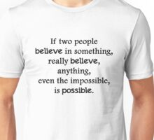 If two people  believe in something, really believe, anything, even the impossible, is possible. Unisex T-Shirt
