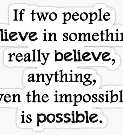 If two people  believe in something, really believe, anything, even the impossible, is possible. Sticker