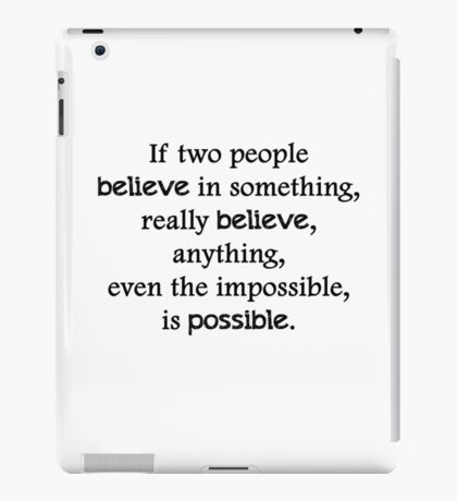If two people  believe in something, really believe, anything, even the impossible, is possible. iPad Case/Skin