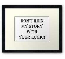 Don't  ruin  my story  with  your logic Framed Print