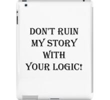 Don't  ruin  my story  with  your logic iPad Case/Skin